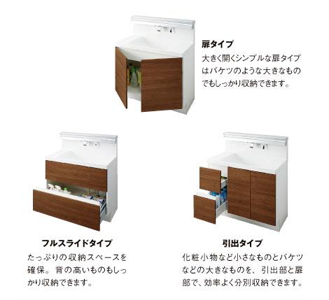 「扉タイプ」大きく開くシンプルな扉タイプはバケツの様な大きなものでもしっかり収納できます。「フルスライドタイプ」たっぷりの収納スペースを確保。背の高いものもしっかり収納できます。「引出タイプ」化粧小物など小さなものとバケツなどの大きなものを。引出部と扉部で、効率よく分別収納できます。